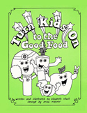 Turn Kids On to the Good Food: A Guidebook about Nutrition for Kids and Adults