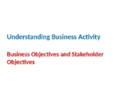 Understanding Business Activity - Business Objectives and Stakeholder Objectives
