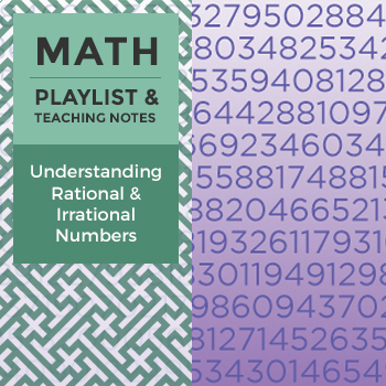 Understanding Rational and Irrational Numbers - Playlist and Teaching Notes
