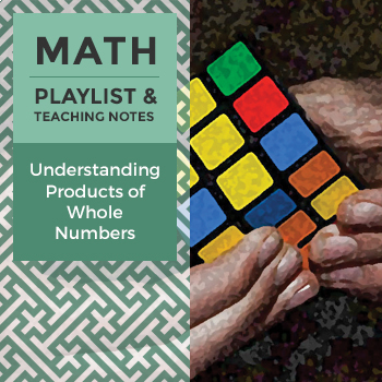 Understanding Products of Whole Numbers - Playlist and Teaching Notes