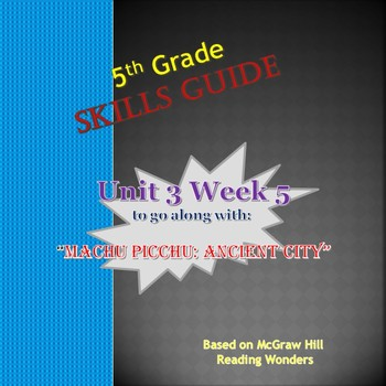 Unit 3 Week 5 Skills Guide Fifth Gr based on McGraw Hill Wonders Machu Picchu