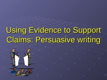 Using Evidence to Support Claims: Persuasive Writing