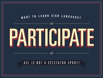 Want to learn Sign Language? PARTICIPATE. an ASL Classroom poster.