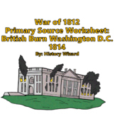War of 1812 Primary Source Worksheet: British Burn Washington D.C. 1814