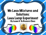 We Lava Mixtures and Solutions:  Lava Lamp Experiment