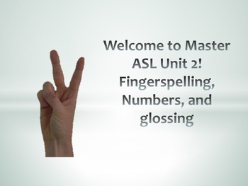 Welcome to Master ASL Unit 2! Fingerspelling, Numbers, and glossing