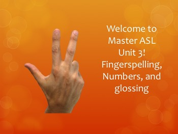 Welcome to Master ASL Unit 3! Fingerspelling, Numbers, and glossing