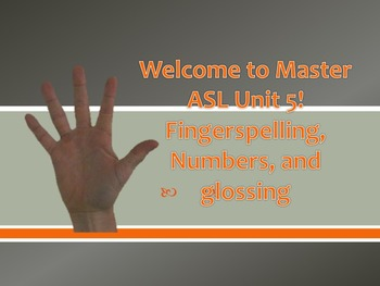 Welcome to Master ASL Unit 5! Fingerspelling, Numbers, and glossing