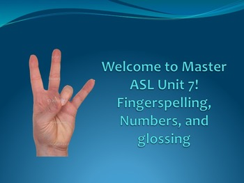 Welcome to Master ASL Unit 7! Fingerspelling, Numbers, and glossing