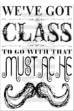 """""""We've Got Class To Go With This Mustache"""" Chalkboard Fonts Poster"""