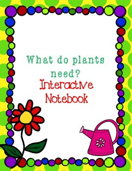 What do plants need? Interactive Notebook