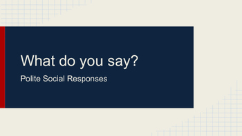 What do you say? {Polite Social Responses}