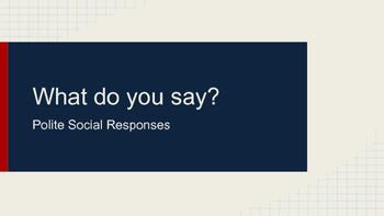 What do you say? {Polite Social Responses}