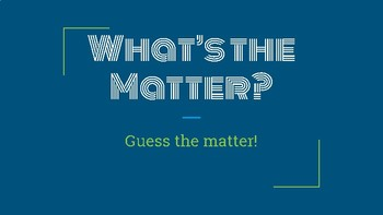 What's the matter? Guess the matter of these solids, liquids and gases!