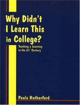 Why Didn't I Learn This in College? Teaching & Learning in the 21st Century