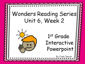 Wonders Reading Series, Unit 6, Week 2, 1st Grade Interactive PowerPoint
