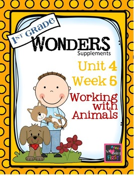 1st Grade Wonders - Unit 4 Week 5 - Working With Animals