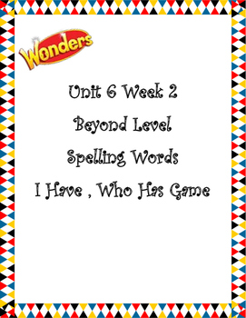 Wonders Unit 6 Week 2 Spelling I Have, Who Has Beyond Level