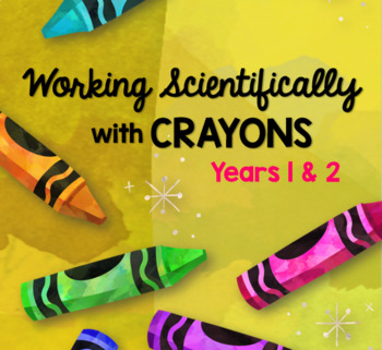 Working Scientifically with Crayons for Years 1 & 2 - STEAM Unit