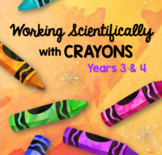 Working Scientifically with Crayons for Years 3 & 4 - STEAM Unit