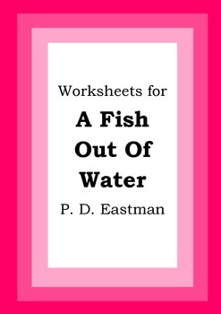 Worksheets for A FISH OUT OF WATER - P. D. Eastman - Picture Book - Literacy