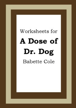 Worksheets for A DOSE OF DR. DOG - Babette Cole - Picture Book - Literacy