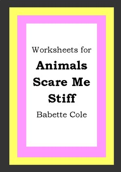 Worksheets for ANIMALS SCARE ME STIFF - Babette Cole - Picture Book Literacy