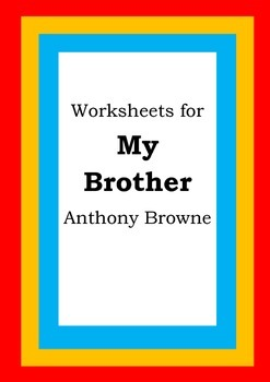 Worksheets for MY BROTHER - Anthony Browne - Picture Book - Literacy