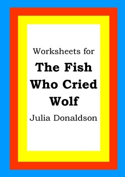 Worksheets for THE FISH WHO CRIED WOLF - Julia Donaldson - Picture Book