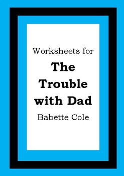 Worksheets for THE TROUBLE WITH DAD - Babette Cole - Picture Book Literacy