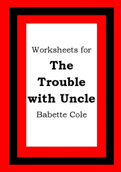 Worksheets for THE TROUBLE WITH UNCLE - Babette Cole - Picture Book Literacy