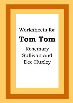 Worksheets for TOM TOM - Rosemary Sullivan & Dee Huxley -