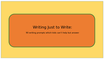 Writing Just to Write: 90 writing prompts kids can't help but to answer