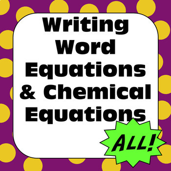 Chemical Reactions Changes: Writing Word Equations & Chemical Equations - ALL