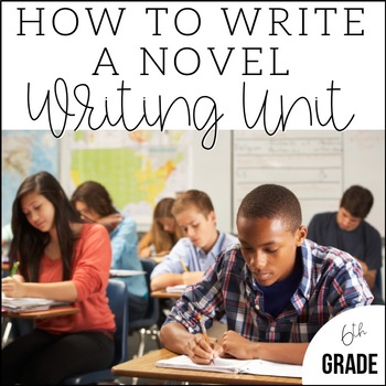 Writing a Novel in 6th Grade   Unit 7   End of Year CCSS Aligned Lesson Plans