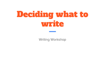 Writing workshop- Deciding what to write