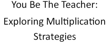You Be The Teacher: Exploring Multiplication Strategies