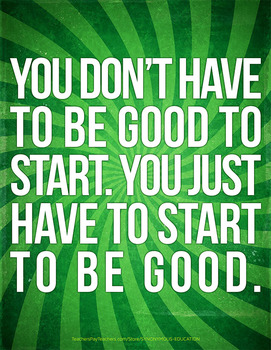 You Don't Have to Be Good to Start. You Have to Start to B