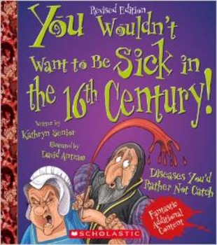 You Wouldn't Want to Be Sick in the 16th Century (revised Edition)