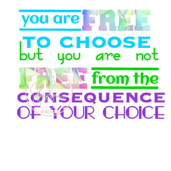 You are free to choose but you are not free from the consequence of your choice
