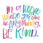 In a world where you can be anything - Be Kind!