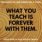 Consider this: Teaching is like rings on a tree. What you teach is forever with them. What kind of ring will you leave?