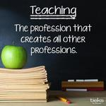 Teaching is the one professions that creates all other professions.
