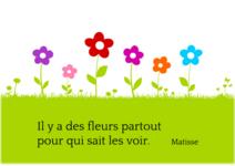 """""""Il y a des fleurs partout pour tout ceux qui veulent bien les voir""""- Matisse"""