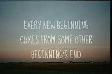 Every new beginning comes from some other beginning's end...