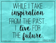 While I take inspiration from the past... I live for the future. ~ Ronald Reagan