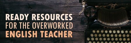 READY-TO-GO RESOURCES FOR THE OVERWORKED ENGLISH TEACHER