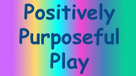 Positively Purposeful Play