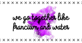We go together like francium and water
