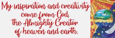 My inspiration and creativity  come from God,  the Almighty Creator  of heaven and earth.